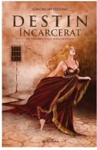 imagine 0 Destin incarcerat vol. 1 - Metamorfozele singuratatii - Gheorghe Virtosu 978-973-8097-19-3