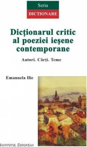 imagine 0 Dictionarul Critic Al Poeziei Iesene Contemporane - Emanuela Ilie 978-606-24-0020-0