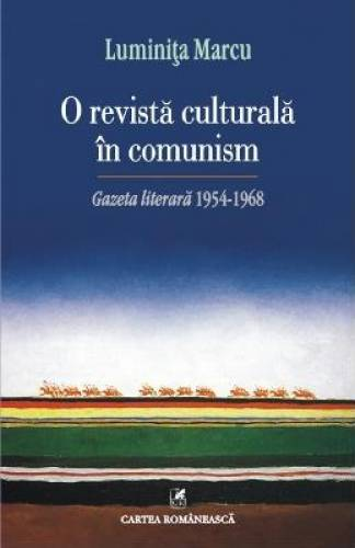 imagine 0 O Revista Culturala In Comunism . Gazeta Literara 1954-1968 - Luminita Marcu 978-973-23-3080-7