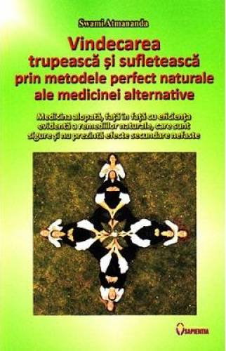 imagine 0 Vindecarea trupeasca si sufleteasca prin metodele perfect naturale ale medicinei alternative - Swami Atmananda 978-973-7800-26-8
